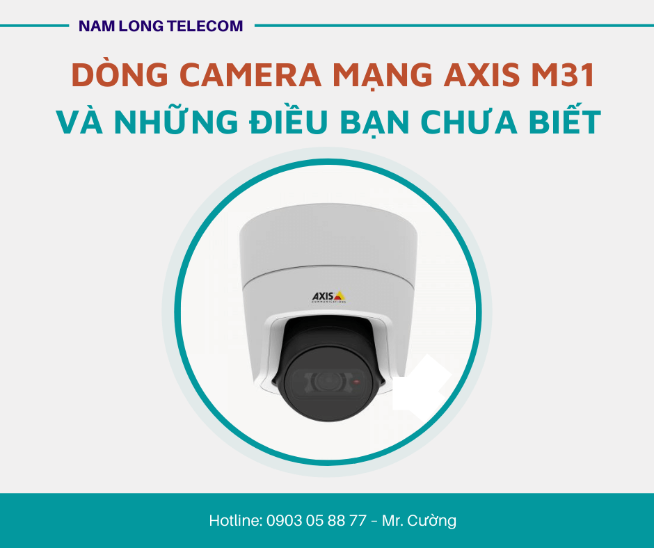 Dòng camera mạng AXIS M31 và những điều bạn chưa biết
